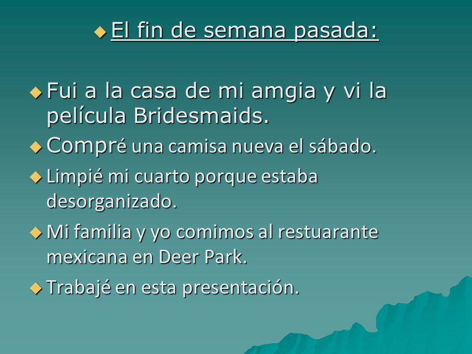  El fin de semana pasada:  Fui a la casa de mi amgia y vi la película Bridesmaids.
