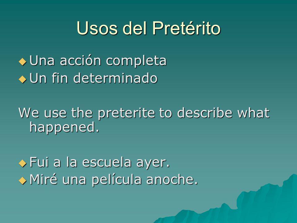 Usos del Pretérito  Una acción completa  Un fin determinado We use the preterite to describe what happened.