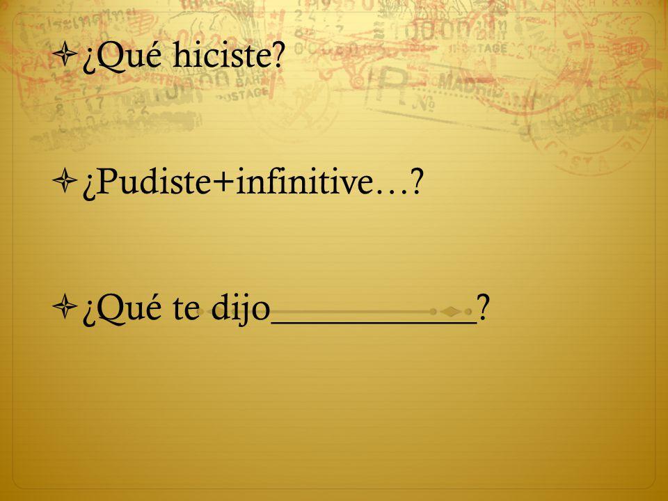  ¿Qué hiciste  ¿Pudiste+infinitive…  ¿Qué te dijo___________