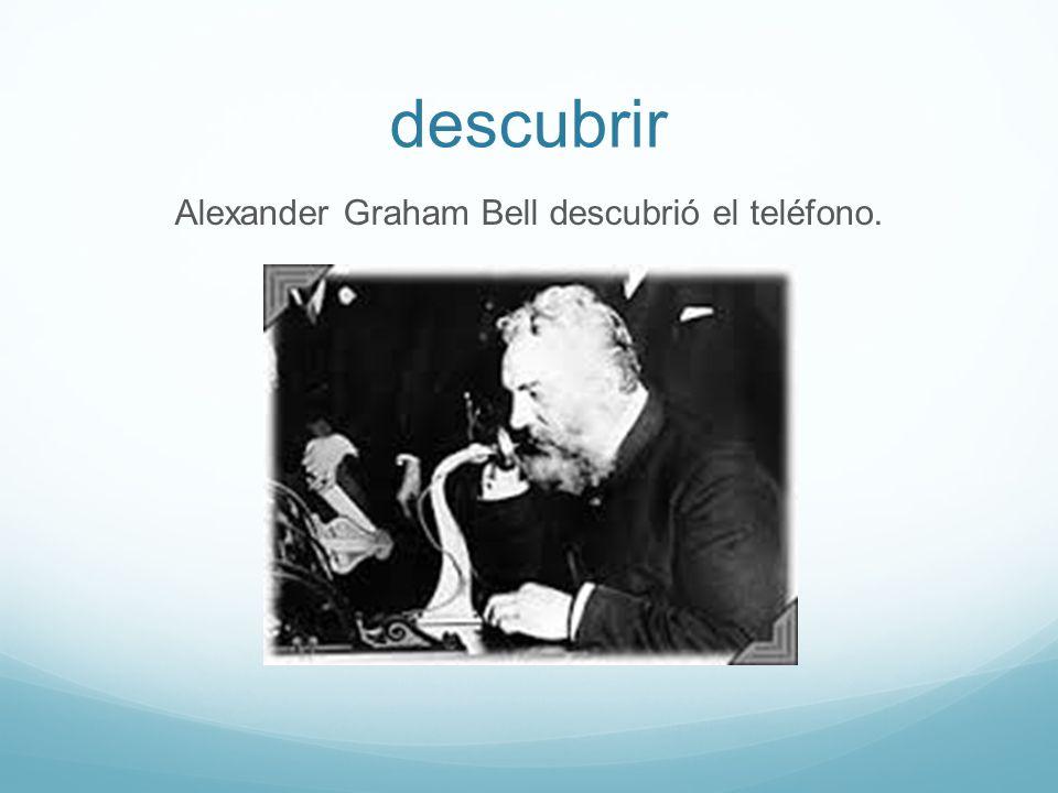 descubrir Alexander Graham Bell descubrió el teléfono.