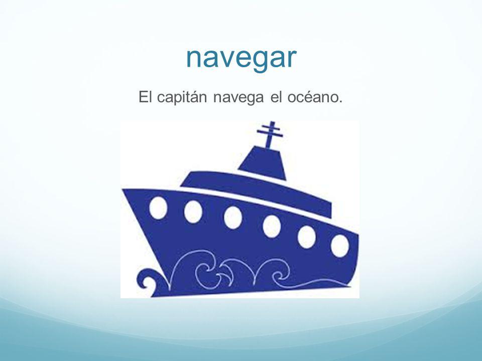 navegar El capitán navega el océano.