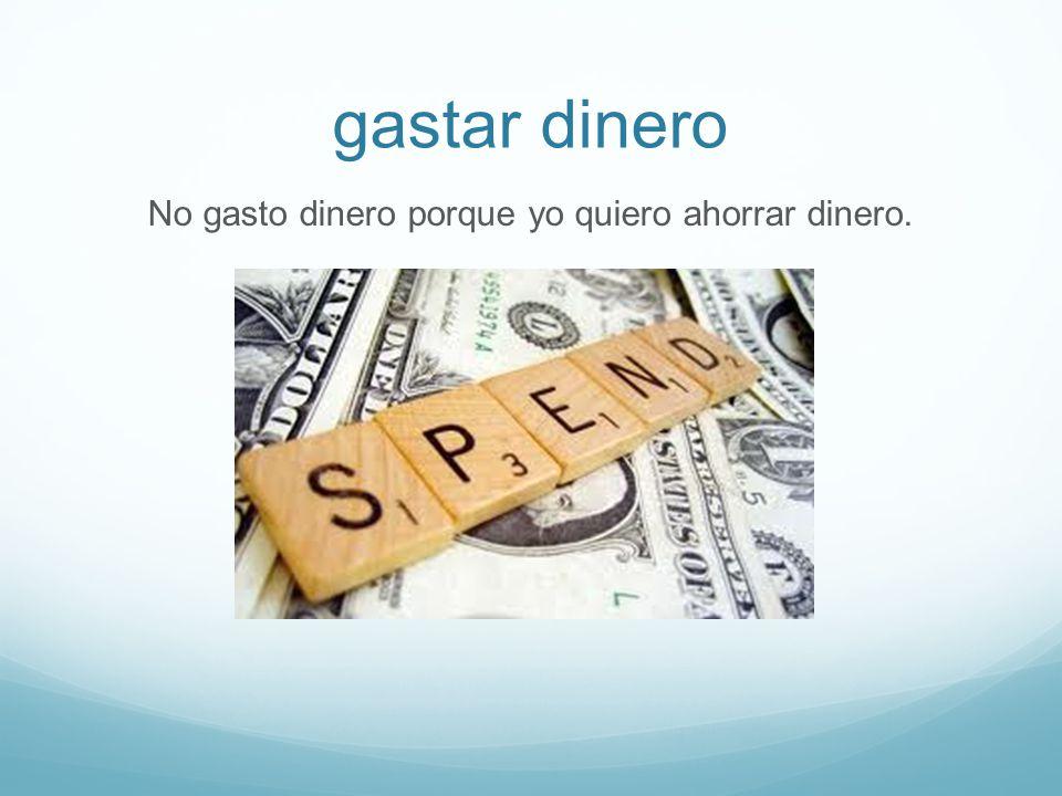 gastar dinero No gasto dinero porque yo quiero ahorrar dinero.