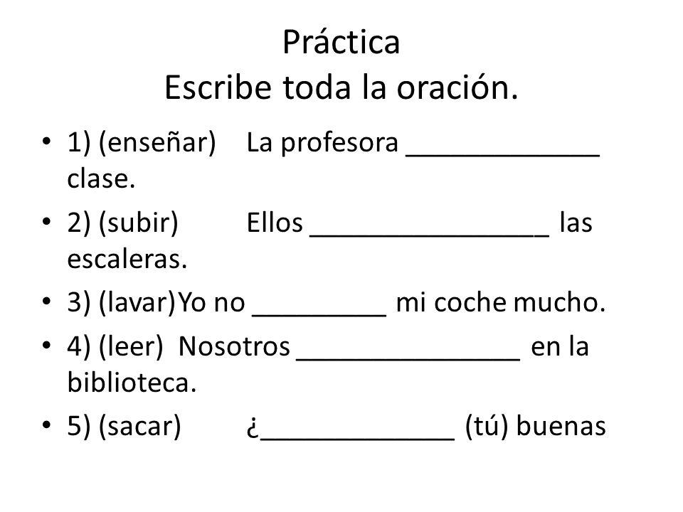 Práctica Escribe toda la oración. 1) (enseñar)La profesora _____________ clase.