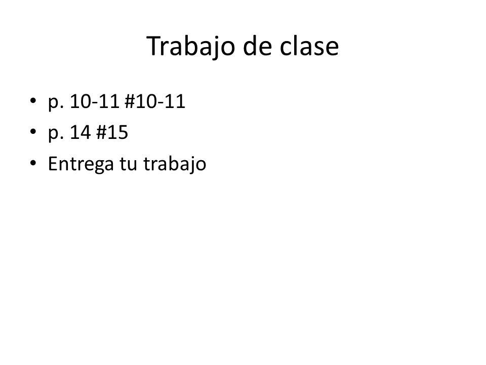 Trabajo de clase p. 10-11 #10-11 p. 14 #15 Entrega tu trabajo