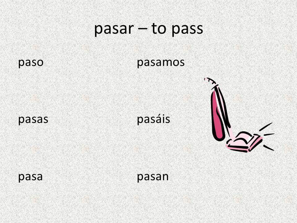 pasar – to pass paso pasamos pasas pasáis pasa pasan