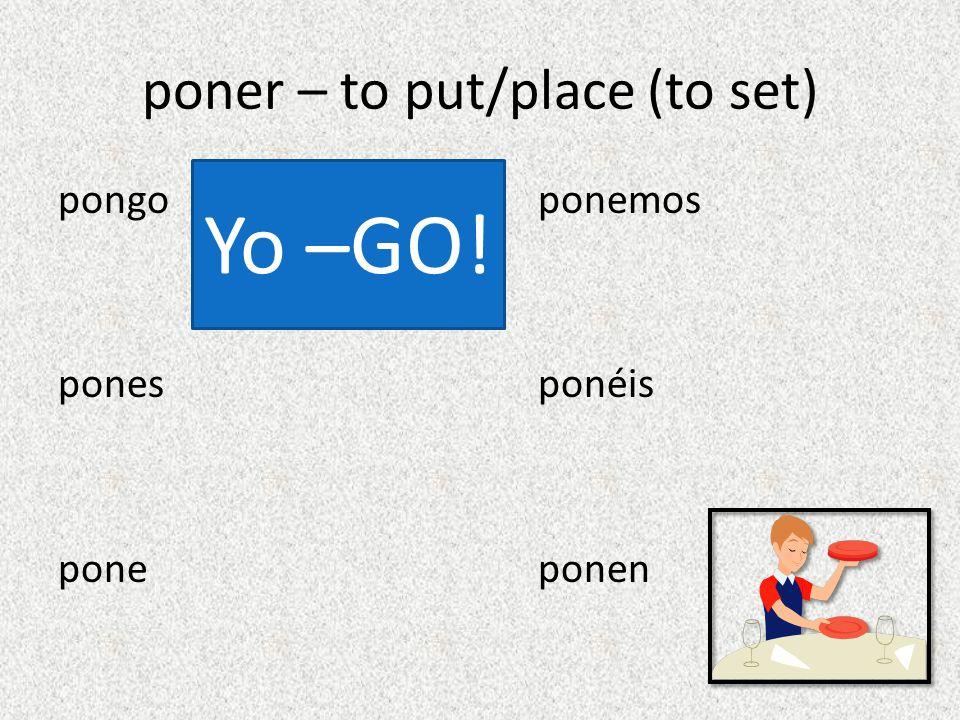poner – to put/place (to set) pongo ponemos pones ponéis pone ponen Yo –GO!
