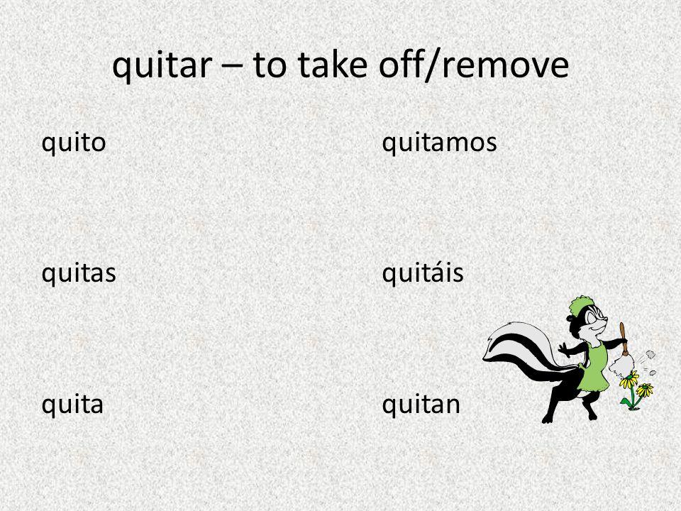 quitar – to take off/remove quito quitamos quitasquitáis quita quitan