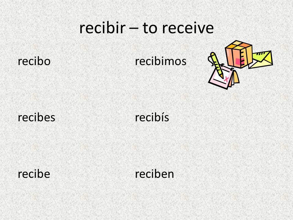 recibir – to receive recibo recibimos recibes recibís recibe reciben