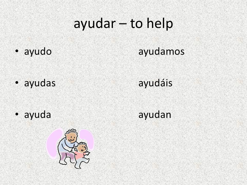 ayudar – to help ayudo ayudamos ayudasayudáis ayuda ayudan