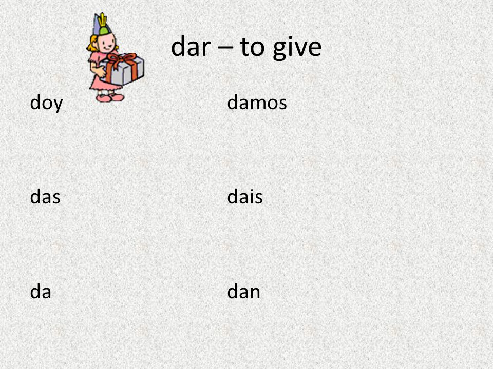 dar – to give doy damos das dais da dan
