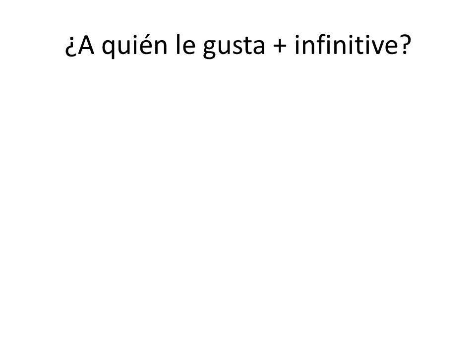 ¿A quién le gusta + infinitive?
