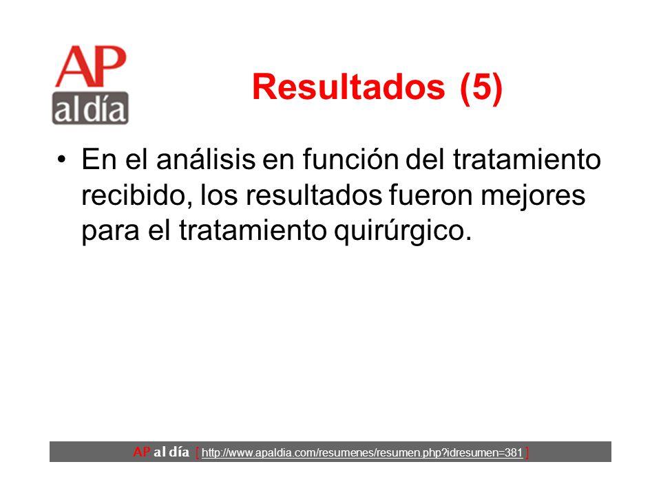 AP al día [ http://www.apaldia.com/resumenes/resumen.php idresumen=381 ] Resultados (5) En el análisis en función del tratamiento recibido, los resultados fueron mejores para el tratamiento quirúrgico.