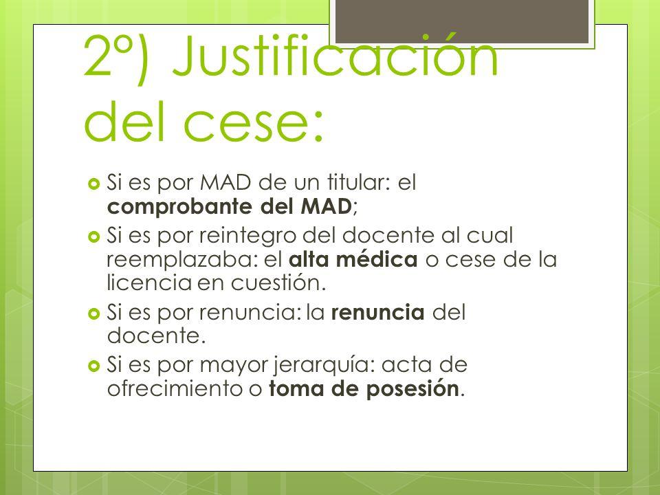2°) Justificación del cese:  Si es por MAD de un titular: el comprobante del MAD ;  Si es por reintegro del docente al cual reemplazaba: el alta médica o cese de la licencia en cuestión.