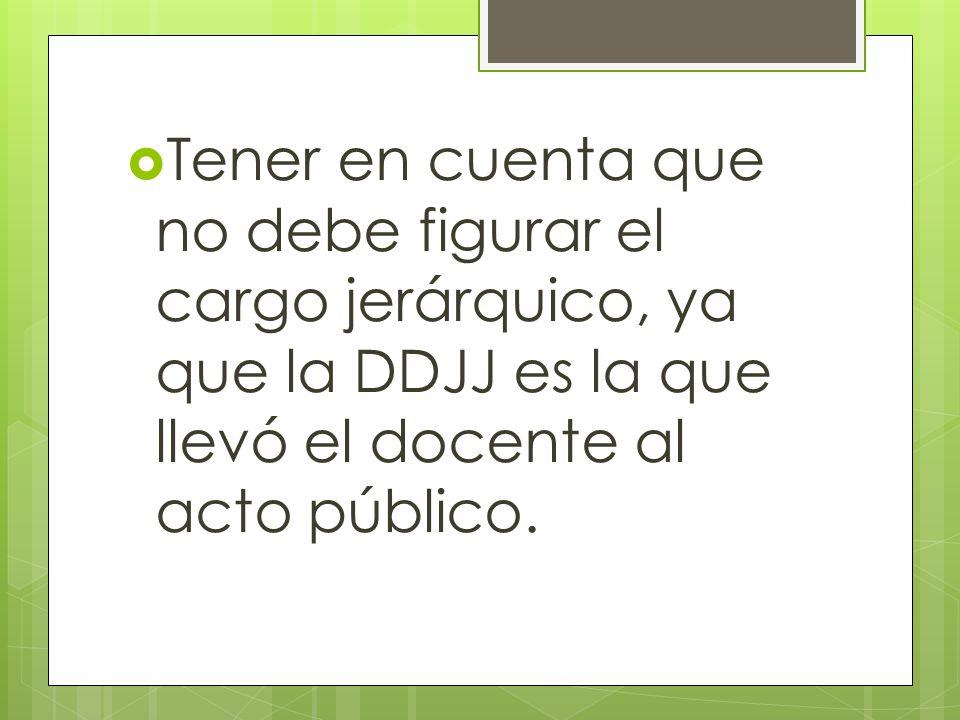  Tener en cuenta que no debe figurar el cargo jerárquico, ya que la DDJJ es la que llevó el docente al acto público.