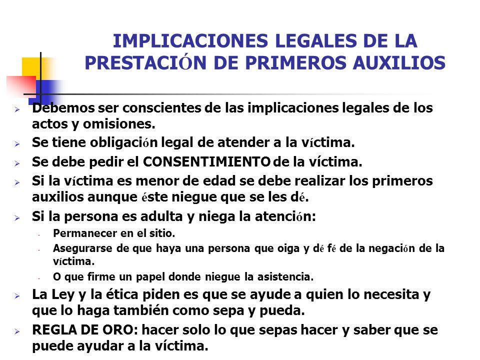 IMPLICACIONES LEGALES DE LA PRESTACI Ó N DE PRIMEROS AUXILIOS  Debemos ser conscientes de las implicaciones legales de los actos y omisiones.