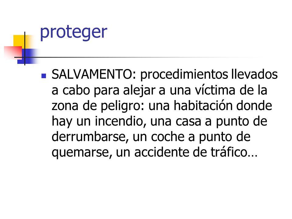 proteger SALVAMENTO: procedimientos llevados a cabo para alejar a una víctima de la zona de peligro: una habitación donde hay un incendio, una casa a punto de derrumbarse, un coche a punto de quemarse, un accidente de tráfico…