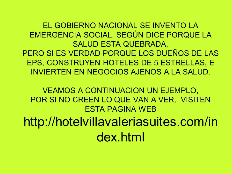 EL GOBIERNO NACIONAL SE INVENTO LA EMERGENCIA SOCIAL, SEGÚN DICE PORQUE LA SALUD ESTA QUEBRADA, PERO SI ES VERDAD PORQUE LOS DUEÑOS DE LAS EPS, CONSTRUYEN HOTELES DE 5 ESTRELLAS, E INVIERTEN EN NEGOCIOS AJENOS A LA SALUD.