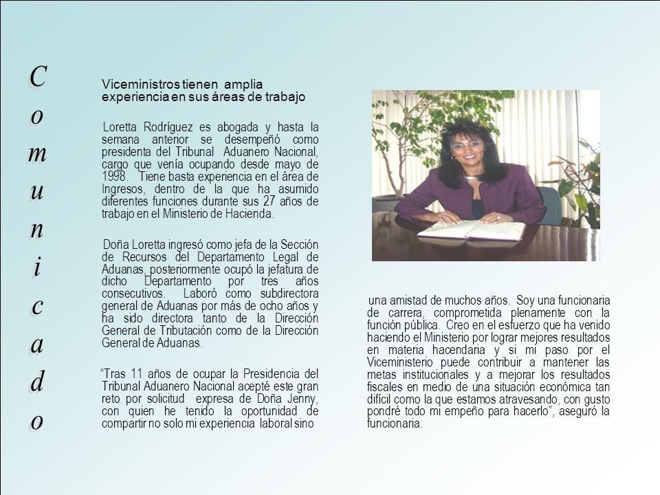 Viceministros tienen amplia experiencia en sus áreas de trabajo Loretta Rodríguez es abogada y hasta la semana anterior se desempeñó como presidenta del Tribunal Aduanero Nacional, cargo que venía ocupando desde mayo de 1998.