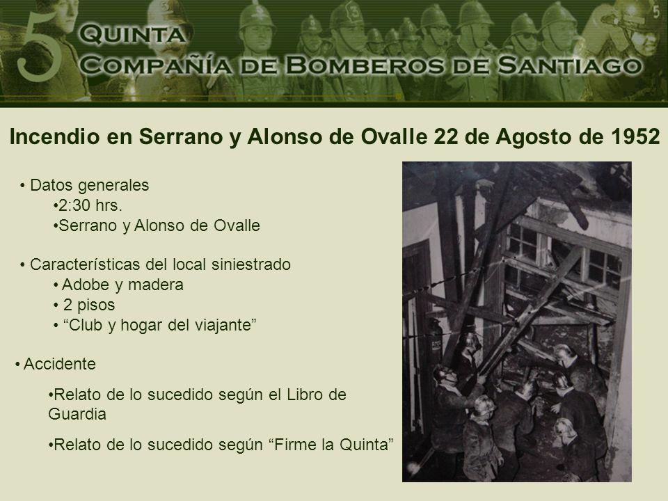 Incendio en Serrano y Alonso de Ovalle 22 de Agosto de 1952 Accidente Relato de lo sucedido según el Libro de Guardia Relato de lo sucedido según Firme la Quinta Datos generales 2:30 hrs.