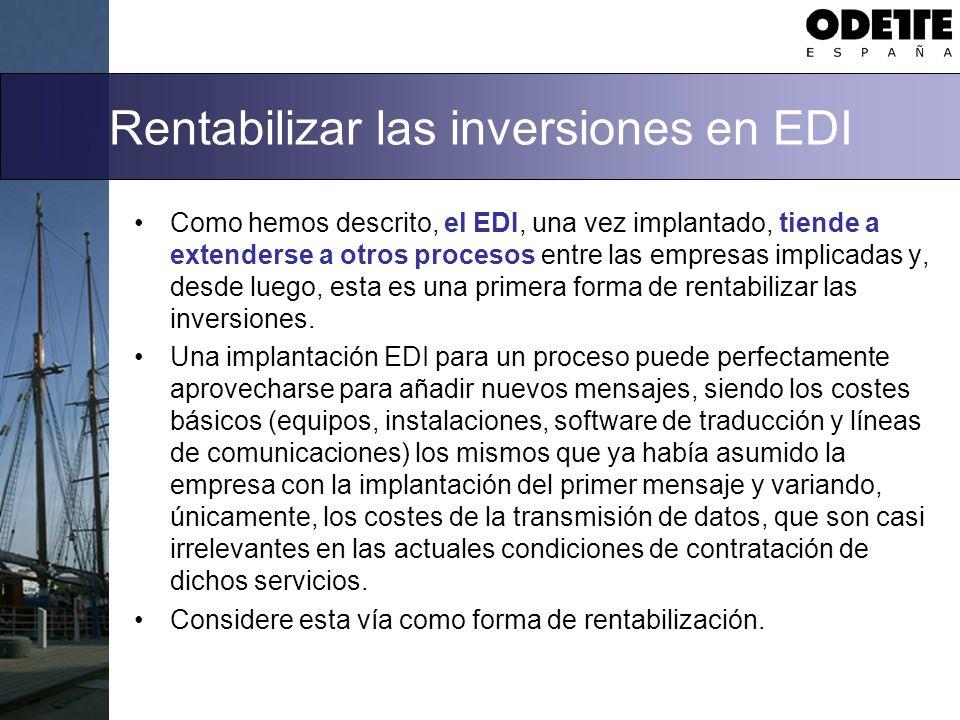 Rentabilizar las inversiones en EDI Como hemos descrito, el EDI, una vez implantado, tiende a extenderse a otros procesos entre las empresas implicadas y, desde luego, esta es una primera forma de rentabilizar las inversiones.