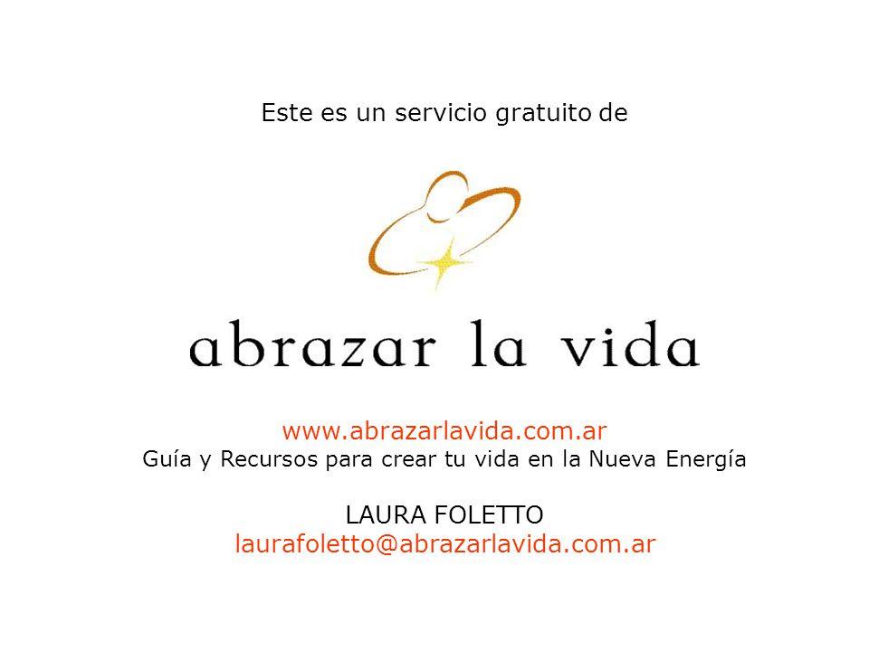 Este es un servicio gratuito de www.abrazarlavida.com.ar Guía y Recursos para crear tu vida en la Nueva Energía LAURA FOLETTO laurafoletto@abrazarlavida.com.ar