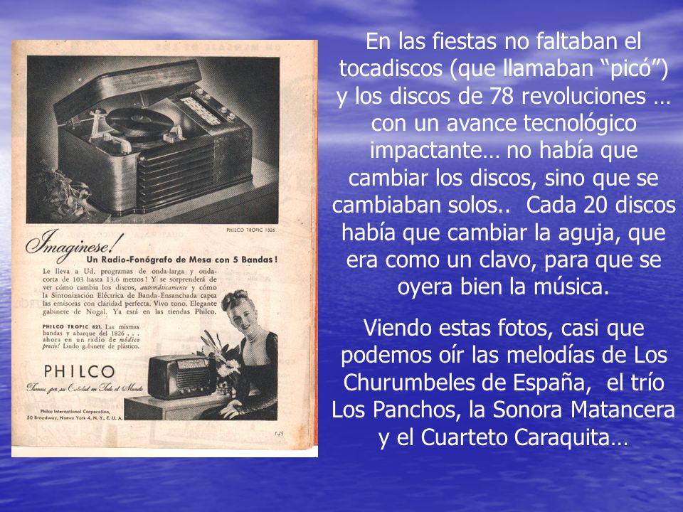 En las fiestas no faltaban el tocadiscos (que llamaban picó ) y los discos de 78 revoluciones … con un avance tecnológico impactante… no había que cambiar los discos, sino que se cambiaban solos..