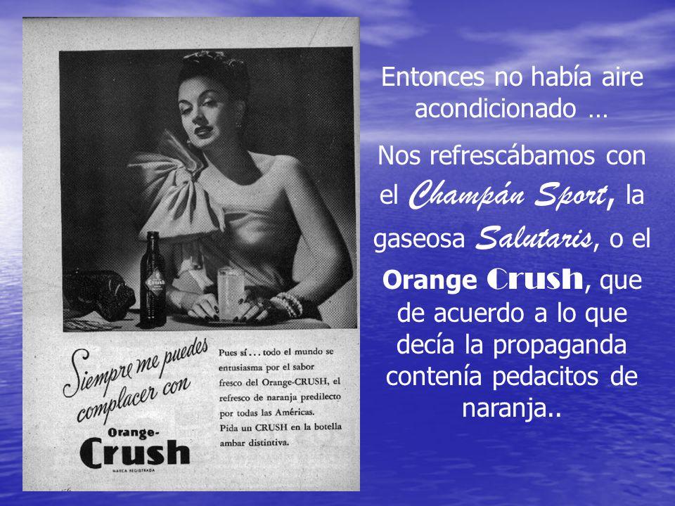 Entonces no había aire acondicionado … Nos refrescábamos con el Champán Sport, la gaseosa Salutaris, o el Orange Crush, que de acuerdo a lo que decía la propaganda contenía pedacitos de naranja..