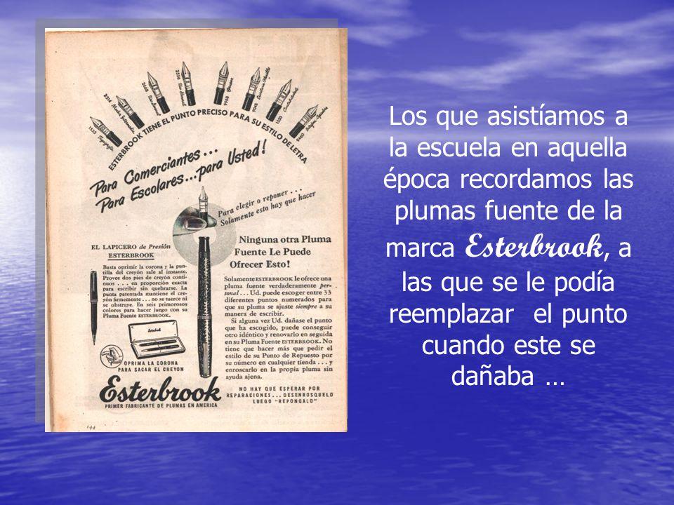 Los que asistíamos a la escuela en aquella época recordamos las plumas fuente de la marca Esterbrook, a las que se le podía reemplazar el punto cuando este se dañaba …