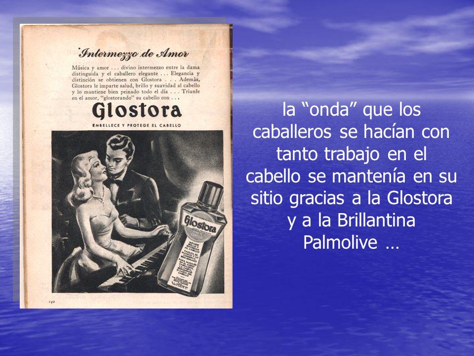 la onda que los caballeros se hacían con tanto trabajo en el cabello se mantenía en su sitio gracias a la Glostora y a la Brillantina Palmolive …