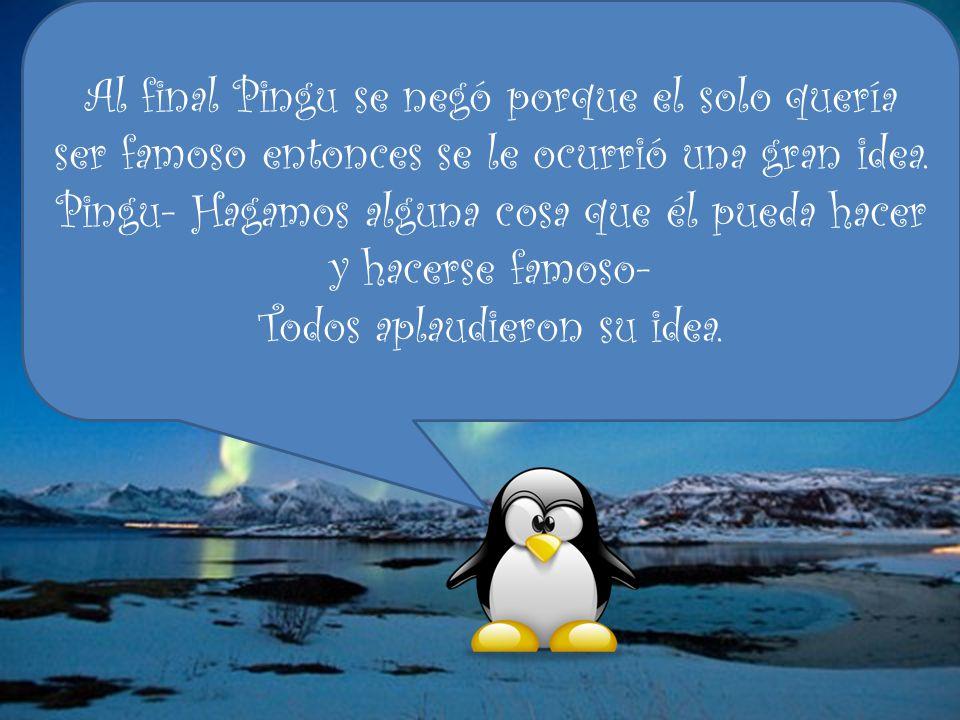 Al final Pingu se negó porque el solo quería ser famoso entonces se le ocurrió una gran idea.