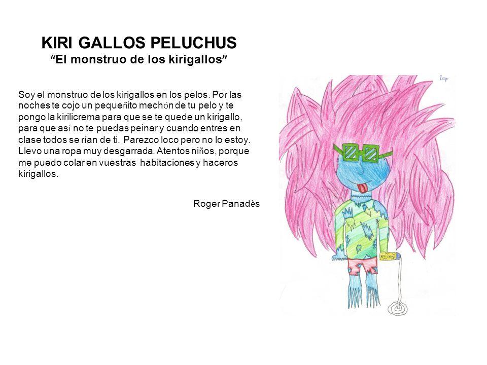 KIRI GALLOS PELUCHUS El monstruo de los kirigallos Soy el monstruo de los kirigallos en los pelos.