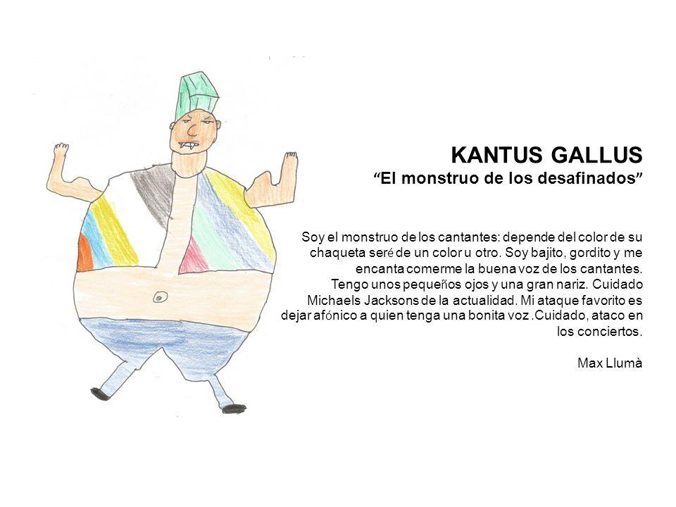KANTUS GALLUS El monstruo de los desafinados Soy el monstruo de los cantantes: depende del color de su chaqueta ser é de un color u otro.