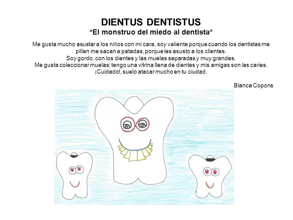 DIENTUS DENTISTUS El monstruo del miedo al dentista Me gusta mucho asustar a los ni ñ os con mi cara, soy valiente porque cuando los dentistas me pillan me sacan a patadas, porque les asusto a los clientes.