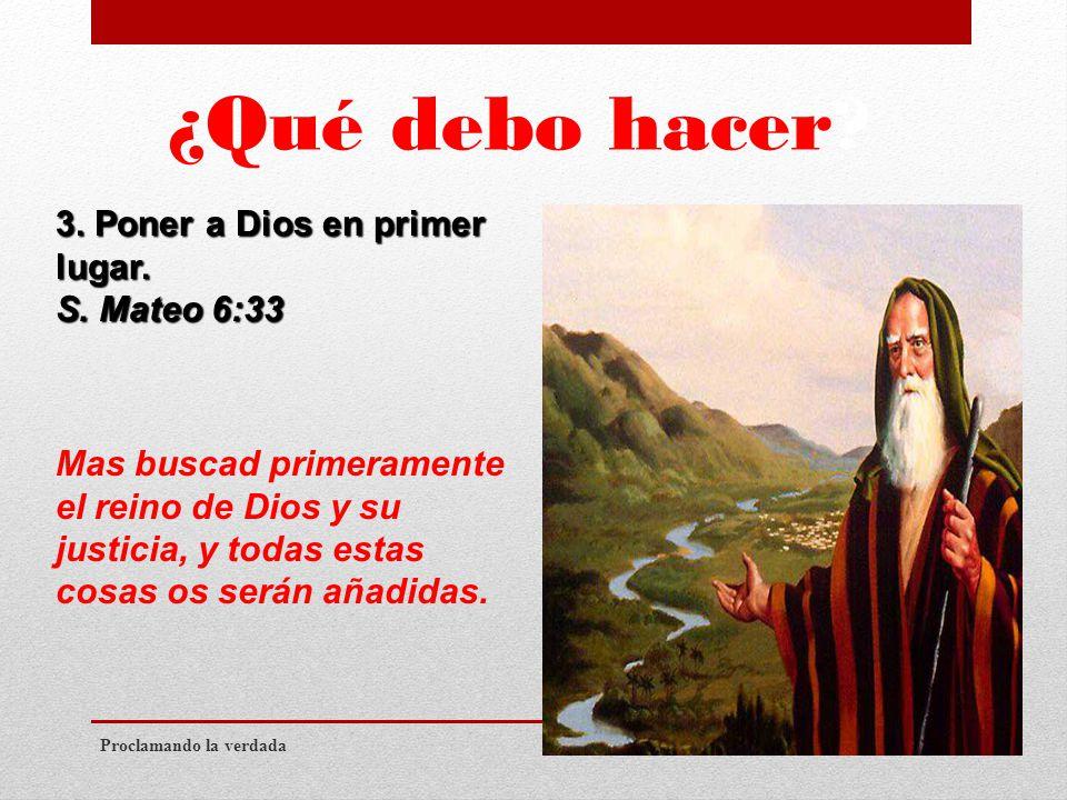 ¿Qué debo hacer. Proclamando la verdada 3. Poner a Dios en primer lugar.