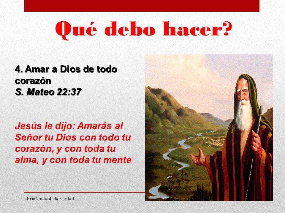 ¿Qué debo hacer. Proclamando la verdad 4. Amar a Dios de todo corazón S.