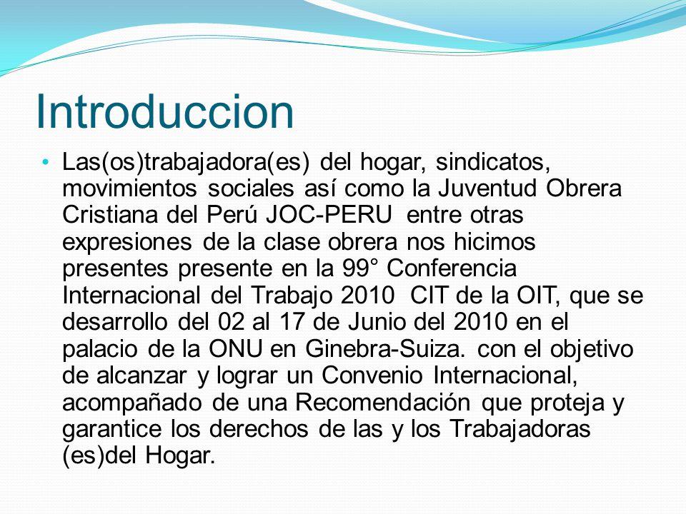 Introduccion Las(os)trabajadora(es) del hogar, sindicatos, movimientos sociales así como la Juventud Obrera Cristiana del Perú JOC-PERU entre otras expresiones de la clase obrera nos hicimos presentes presente en la 99° Conferencia Internacional del Trabajo 2010 CIT de la OIT, que se desarrollo del 02 al 17 de Junio del 2010 en el palacio de la ONU en Ginebra-Suiza.