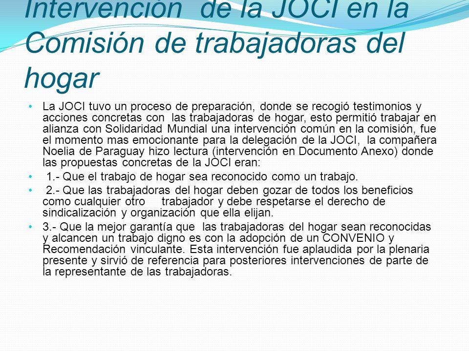Intervención de la JOCI en la Comisión de trabajadoras del hogar La JOCI tuvo un proceso de preparación, donde se recogió testimonios y acciones concretas con las trabajadoras de hogar, esto permitió trabajar en alianza con Solidaridad Mundial una intervención común en la comisión, fue el momento mas emocionante para la delegación de la JOCI, la compañera Noelia de Paraguay hizo lectura (intervención en Documento Anexo) donde las propuestas concretas de la JOCI eran: 1.- Que el trabajo de hogar sea reconocido como un trabajo.