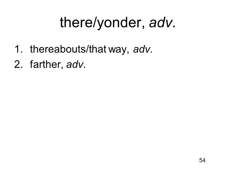 there/yonder, adv. 1.thereabouts/that way, adv. 2.farther, adv. 54