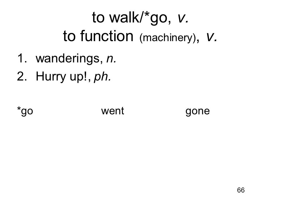to walk/*go, v. to function (machinery), v. 1.wanderings, n. 2.Hurry up!, ph. *gowentgone 66