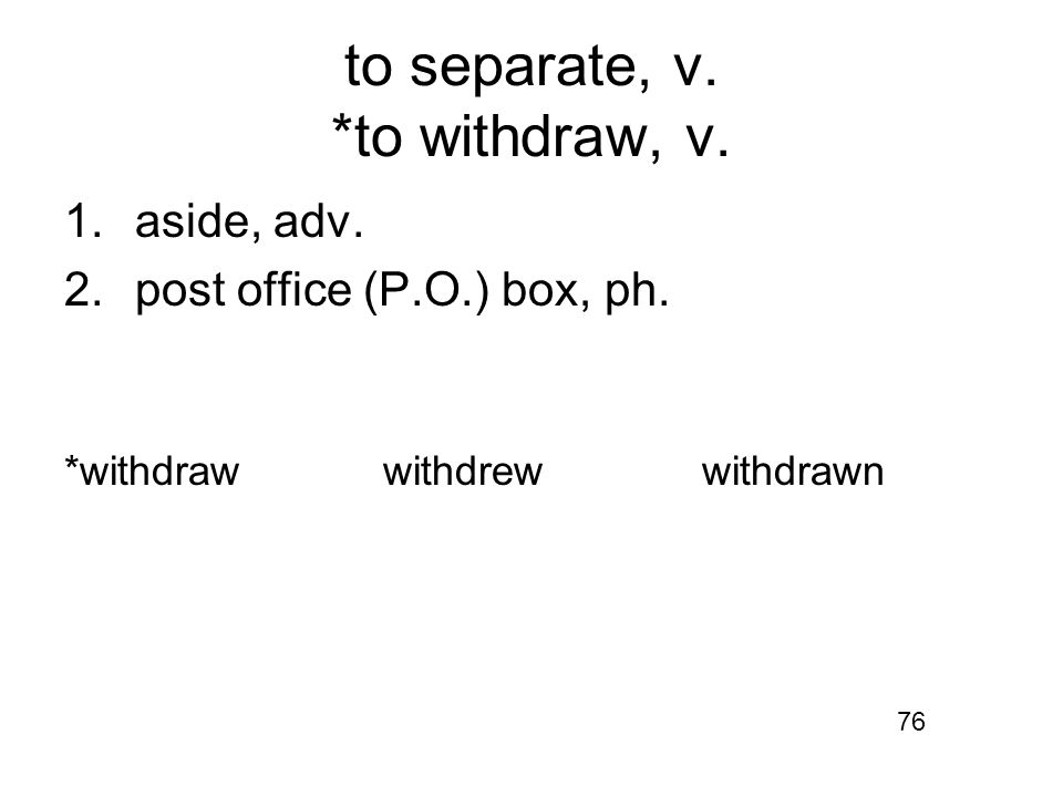 to separate, v. *to withdraw, v. 1.aside, adv. 2.post office (P.O.) box, ph.
