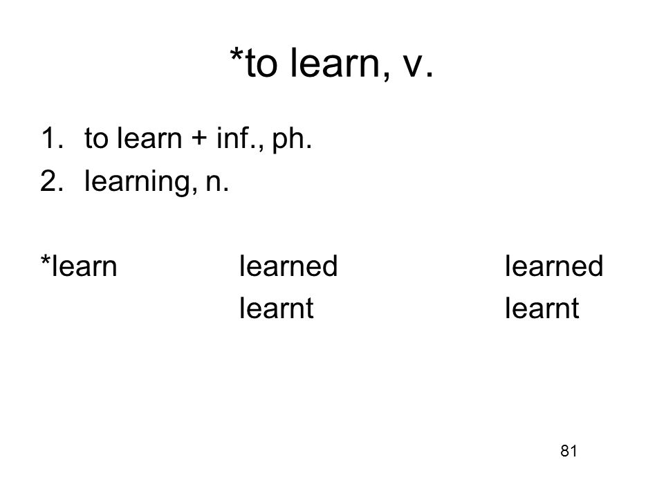 *to learn, v. 1.to learn + inf., ph. 2.learning, n. *learnlearnedlearnedlearnt 81