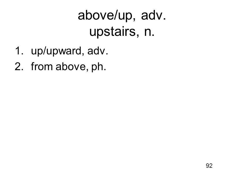 above/up, adv. upstairs, n. 1.up/upward, adv. 2.from above, ph. 92