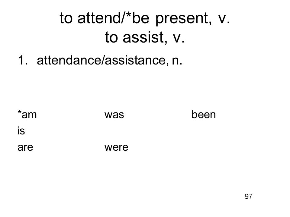 to attend/*be present, v. to assist, v. 1.attendance/assistance, n. *amwasbeen is arewere 97