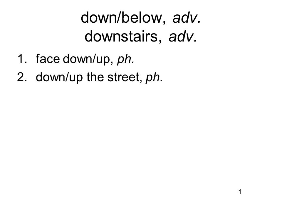 down/below, adv. downstairs, adv. 1.face down/up, ph. 2.down/up the street, ph. 1