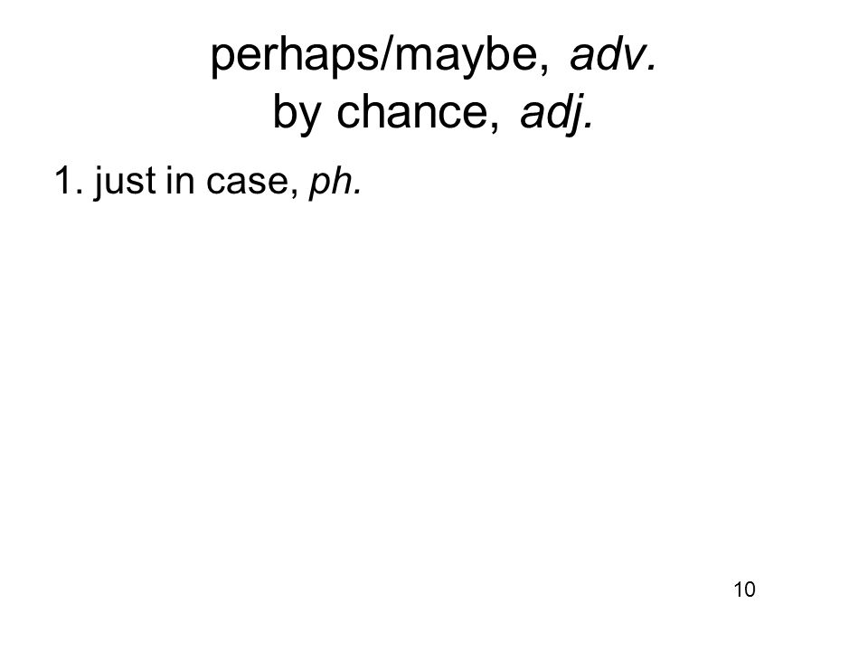 perhaps/maybe, adv. by chance, adj. 1. just in case, ph. 10