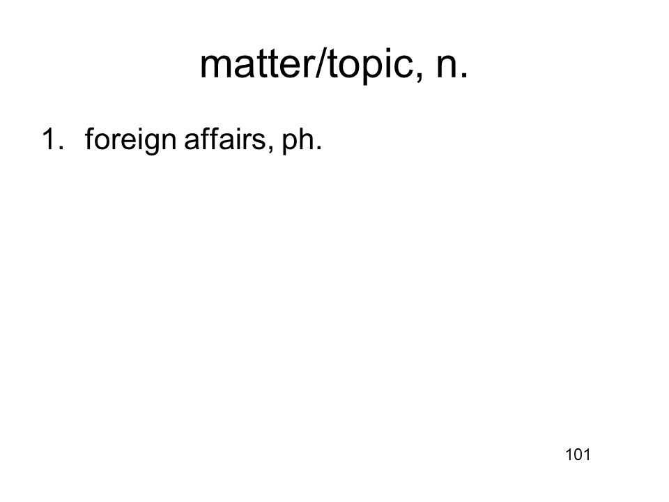 matter/topic, n. 1.foreign affairs, ph. 101