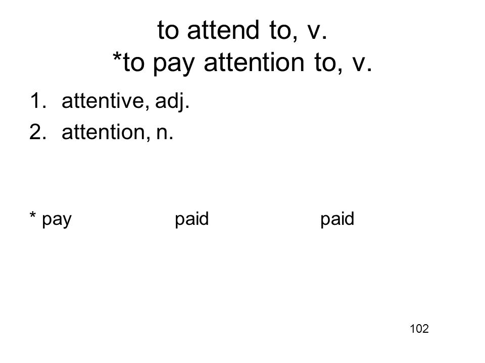 to attend to, v. *to pay attention to, v. 1.attentive, adj. 2.attention, n. * paypaidpaid 102