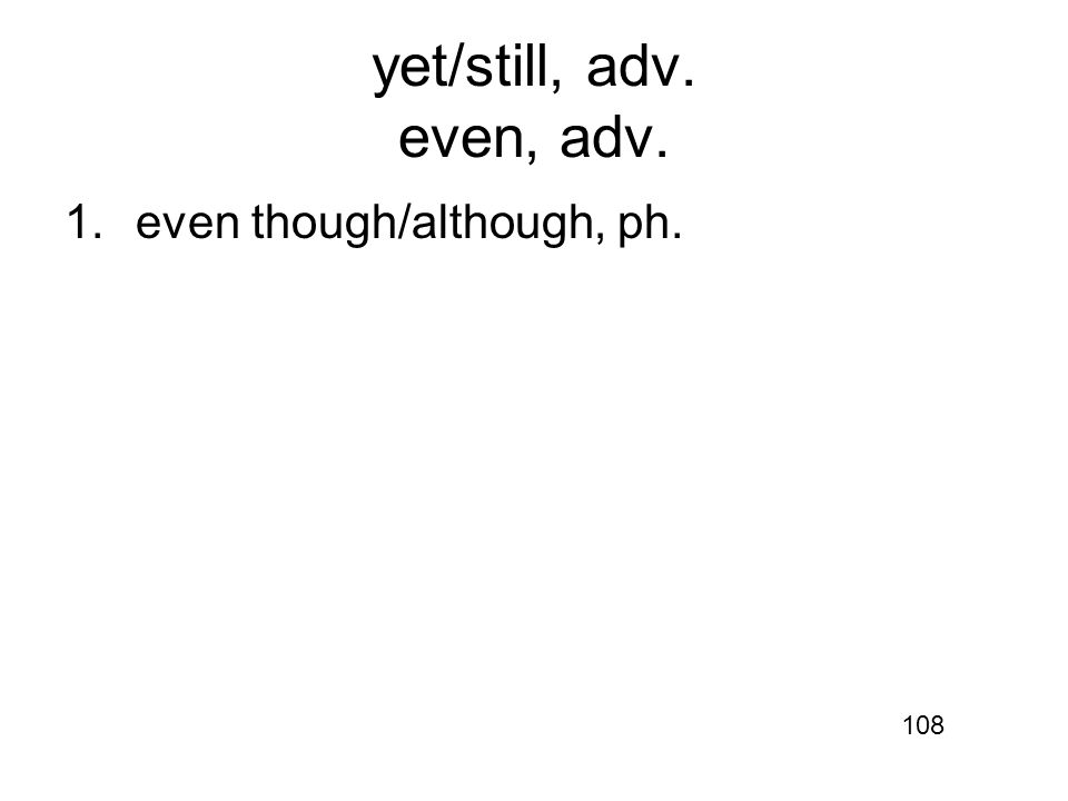 yet/still, adv. even, adv. 1.even though/although, ph. 108