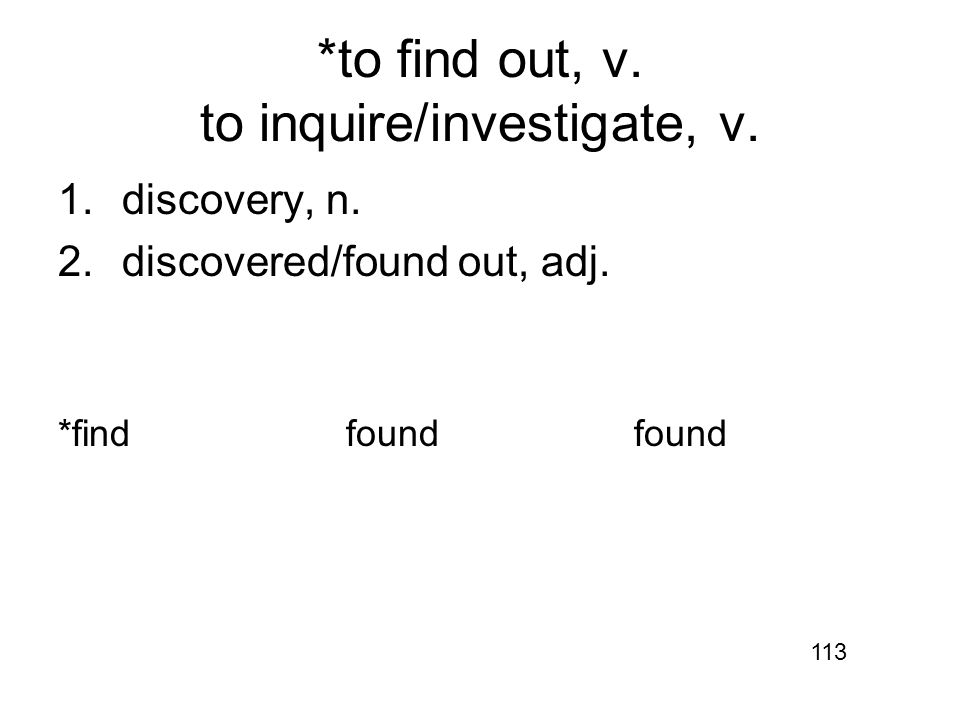 *to find out, v. to inquire/investigate, v. 1.discovery, n.