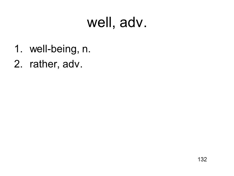 well, adv. 1.well-being, n. 2.rather, adv. 132